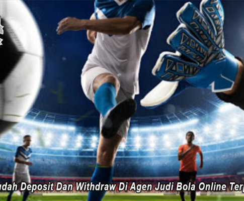 Cara Mudah Deposit Dan Withdraw Di Agen Judi Bola Online Terpercaya