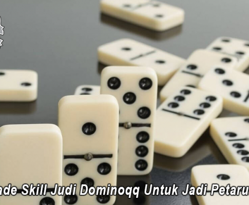 Upgrade Skill Judi Dominoqq Untuk Jadi Petaruh Pro